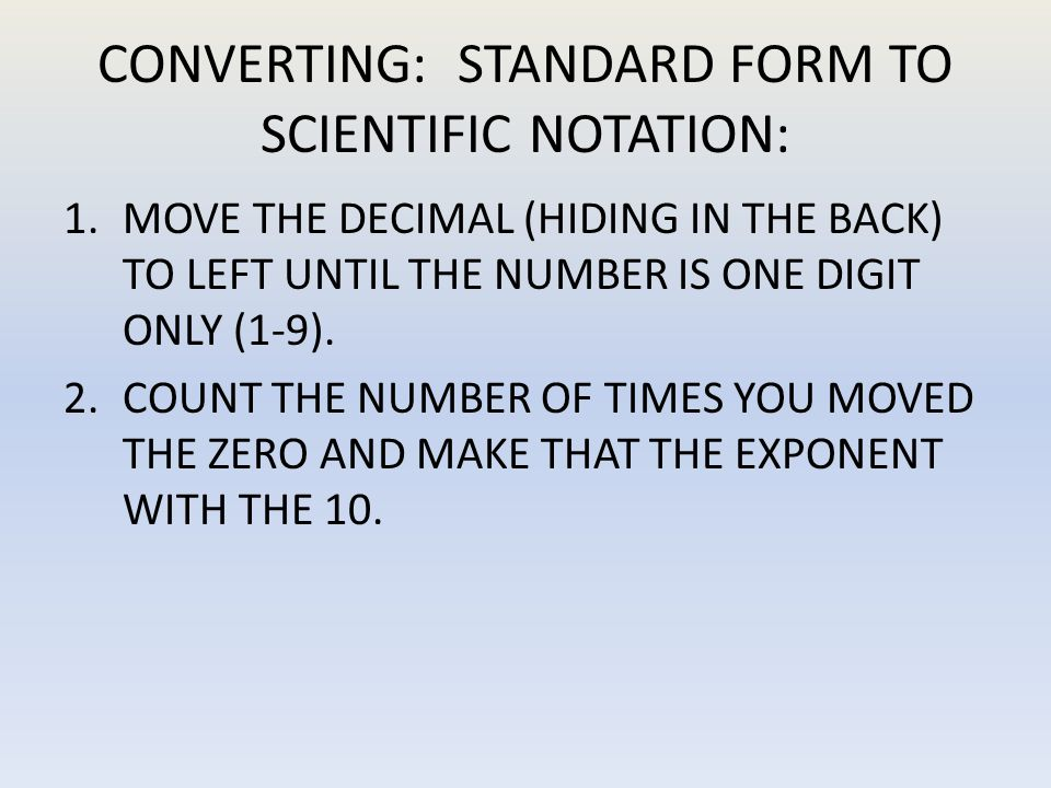 EXAMPLE: STANDARD TO SCIENTIFIC NOTATION 24327 = 2.4327 x 10 4 1.MOVE THE DECIMAL HIDING BEHIND THE 7 UNTIL THERE IS ONE DIGIT IN FRONT OF IT.