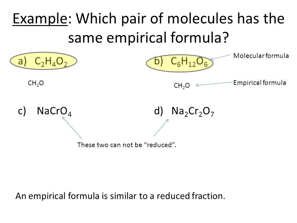 Example: Which pair of molecules has the same empirical formula? a)C 2 H 4 O 2 c) NaCrO 4 b)C 6 H 12 O 6 d) Na 2 Cr 2 O 7 CH 2 O An empirical formula