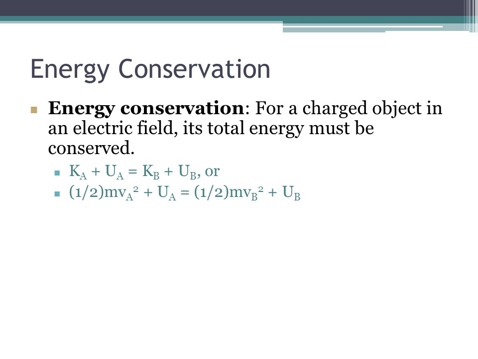 Energy Conservation Energy conservation: For a charged object in an electric field, its total energy must be conserved.