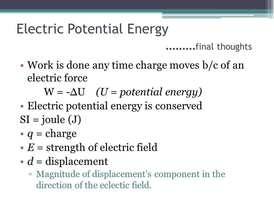 Electric Potential Energy (-) indicates that PE electric will ↑ if (-q) and ↓ if (+q) Valid only in a uniform electric field Any displacement perpendiular to and electric field does not change the PE electric