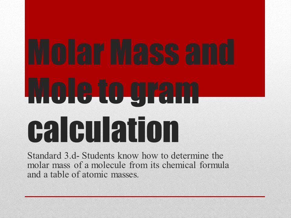 Molar Mass and Mole to gram calculation Standard 3.d- Students know how to determine the molar mass of a molecule from its chemical formula and a table of atomic masses.