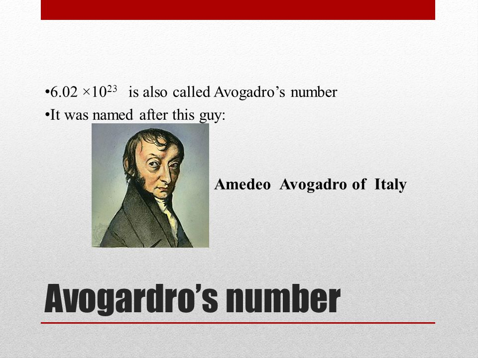 Avogardro's number 6.02 ×10 23 is also called Avogadro's number It was named after this guy: Amedeo Avogadro of Italy