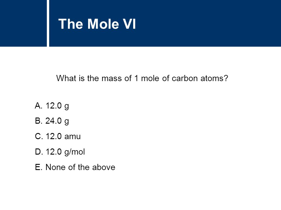 A.12.0 g B.24.0 g C.12.0 amu D.12.0 g/mol E.None of the above The Mole VI What is the mass of 1 mole of carbon atoms