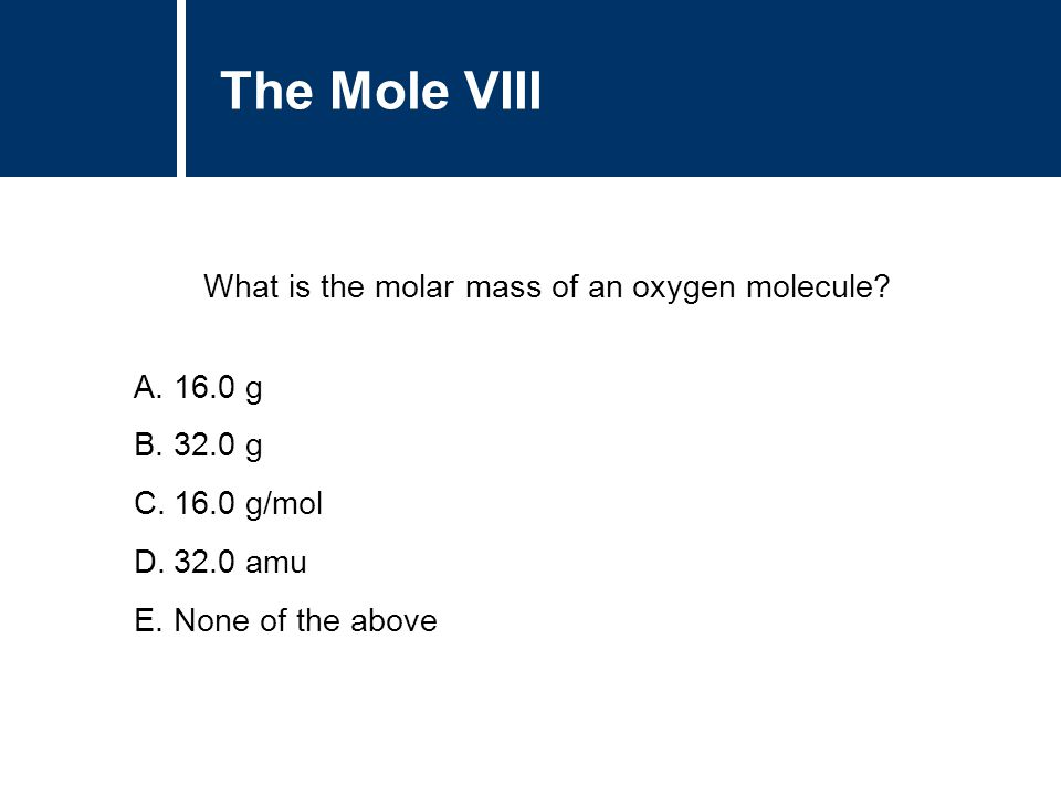 A.16.0 g B.32.0 g C.16.0 g/mol D.32.0 amu E.None of the above The Mole VIII What is the molar mass of an oxygen molecule