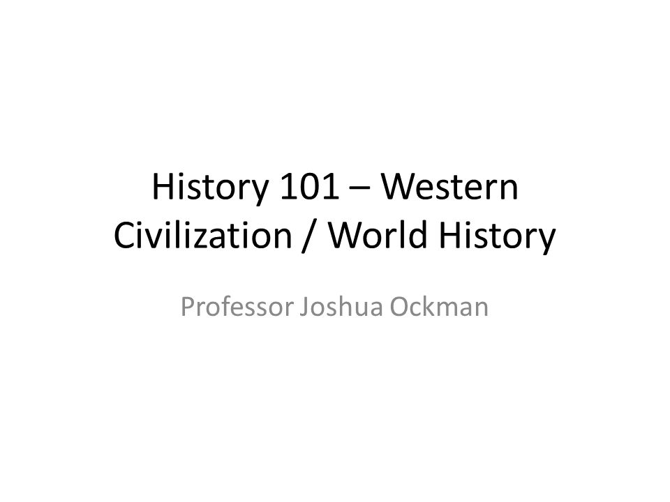 History 101 – Western Civilization / World History Professor Joshua Ockman