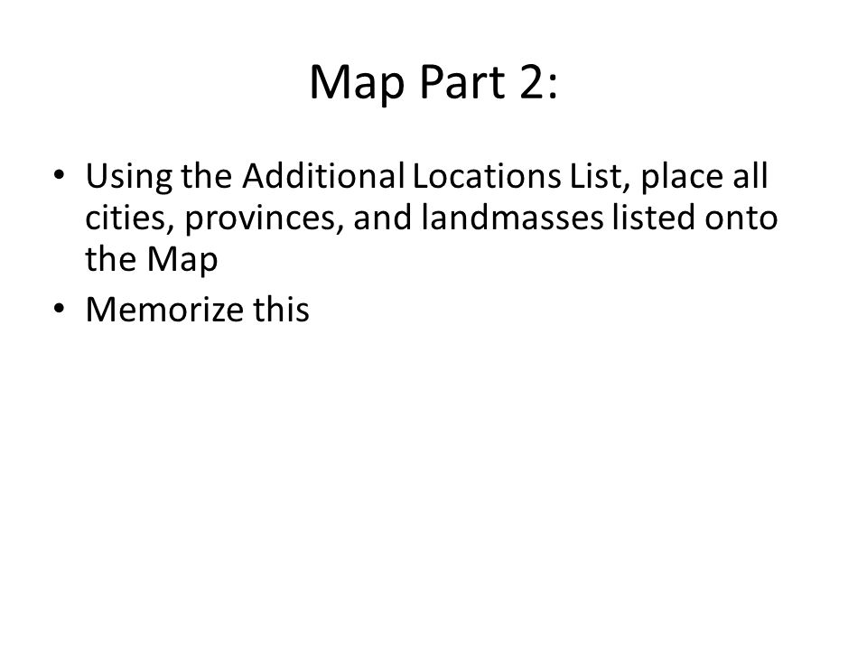 Map Part 2: Using the Additional Locations List, place all cities, provinces, and landmasses listed onto the Map Memorize this