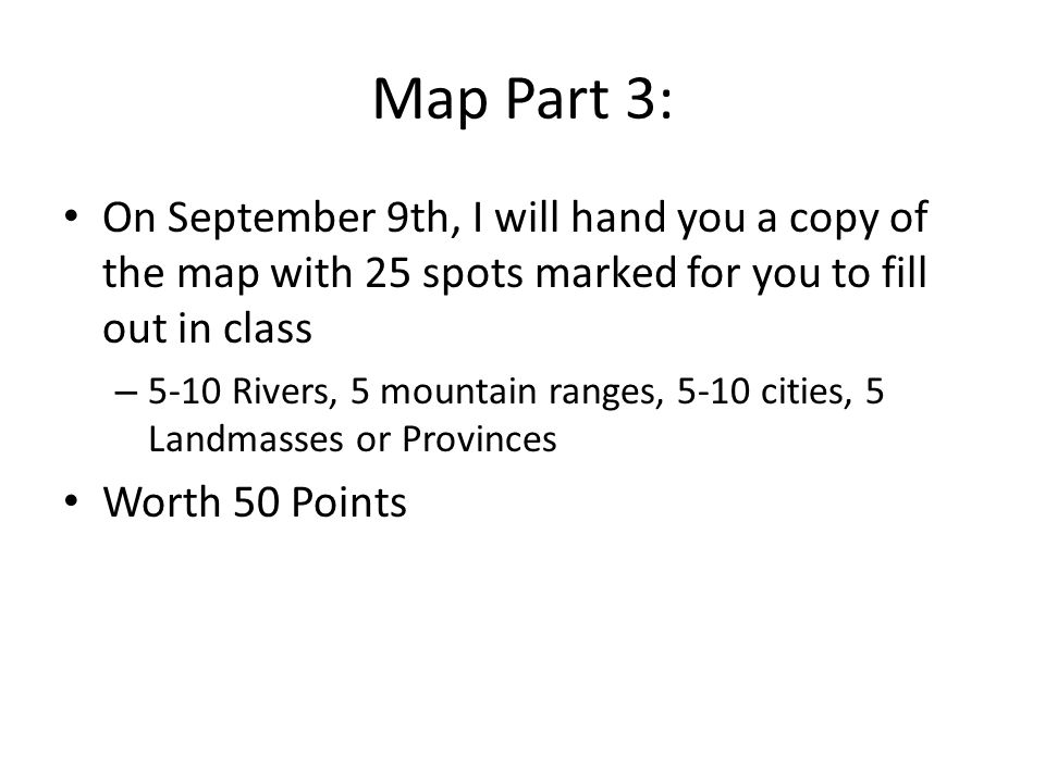 Map Part 3: On September 9th, I will hand you a copy of the map with 25 spots marked for you to fill out in class – 5-10 Rivers, 5 mountain ranges, 5-10 cities, 5 Landmasses or Provinces Worth 50 Points