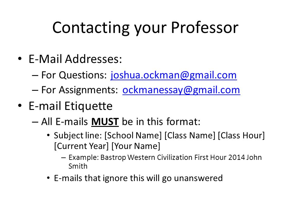 Contacting your Professor E-Mail Addresses: – For Questions: joshua.ockman@gmail.comjoshua.ockman@gmail.com – For Assignments: ockmanessay@gmail.comockmanessay@gmail.com E-mail Etiquette – All E-mails MUST be in this format: Subject line: [School Name] [Class Name] [Class Hour] [Current Year] [Your Name] – Example: Bastrop Western Civilization First Hour 2014 John Smith E-mails that ignore this will go unanswered