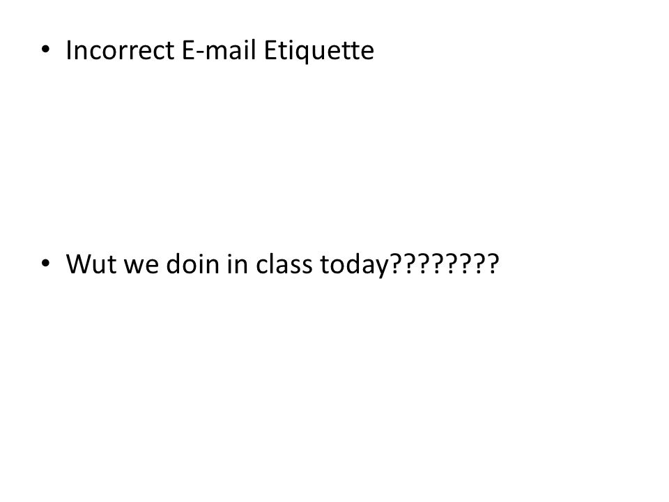Incorrect E-mail Etiquette Wut we doin in class today