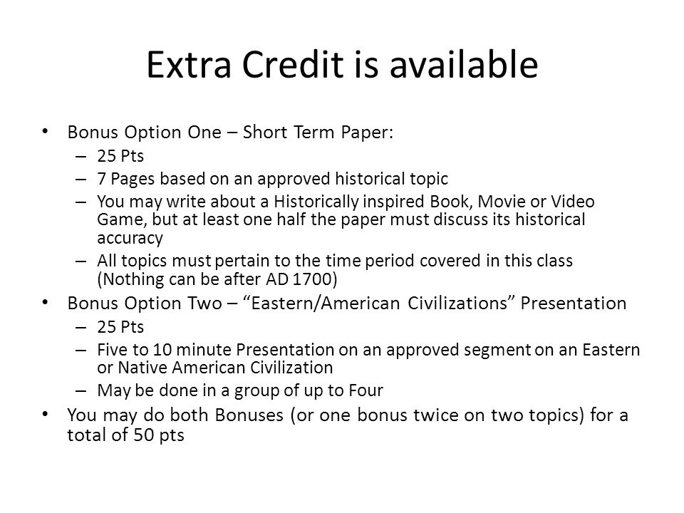 Extra Credit is available Bonus Option One – Short Term Paper: – 25 Pts – 7 Pages based on an approved historical topic – You may write about a Historically inspired Book, Movie or Video Game, but at least one half the paper must discuss its historical accuracy – All topics must pertain to the time period covered in this class (Nothing can be after AD 1700) Bonus Option Two – Eastern/American Civilizations Presentation – 25 Pts – Five to 10 minute Presentation on an approved segment on an Eastern or Native American Civilization – May be done in a group of up to Four You may do both Bonuses (or one bonus twice on two topics) for a total of 50 pts