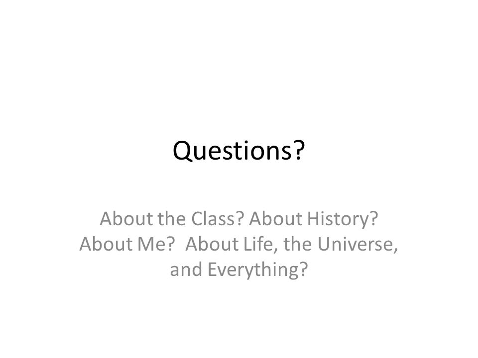 Questions About the Class About History About Me About Life, the Universe, and Everything