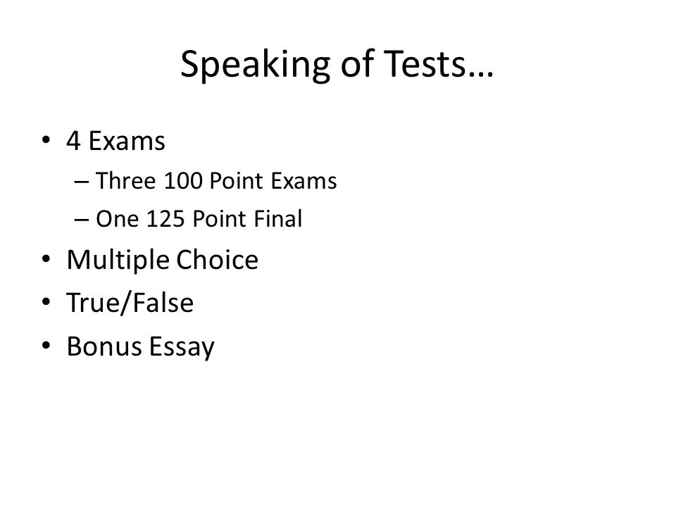 Speaking of Tests… 4 Exams – Three 100 Point Exams – One 125 Point Final Multiple Choice True/False Bonus Essay