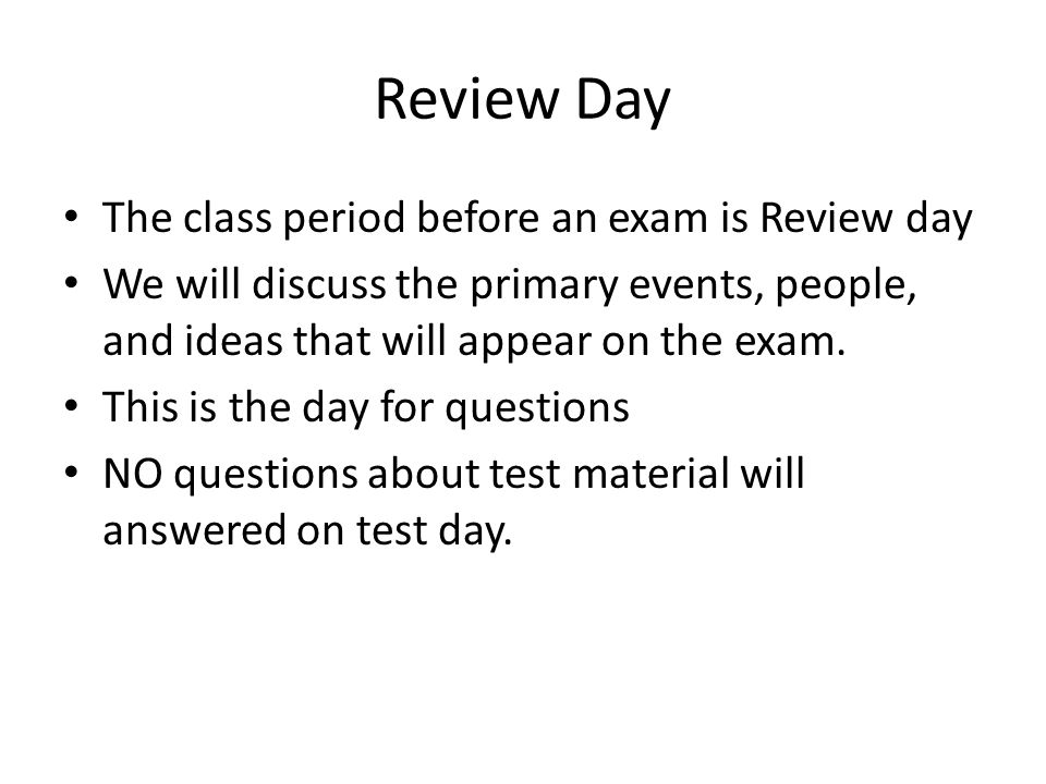 Review Day The class period before an exam is Review day We will discuss the primary events, people, and ideas that will appear on the exam.
