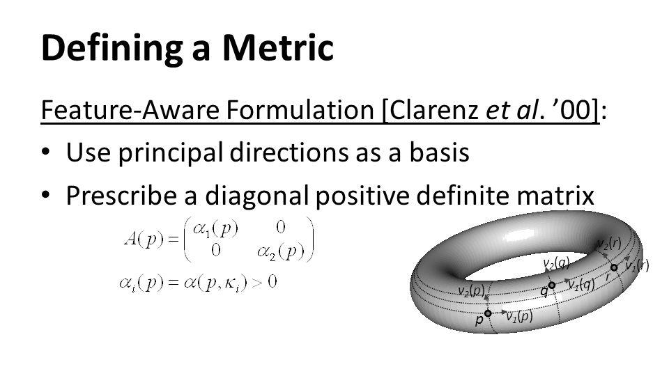 Defining a Metric Feature-Aware Formulation [Clarenz et al. '00]: Use principal directions as a basis Prescribe a diagonal positive definite matrix p