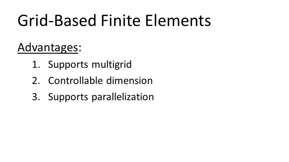 Grid-Based Finite Elements Advantages: 1.Supports multigrid 2.Controllable dimension 3.Supports parallelization