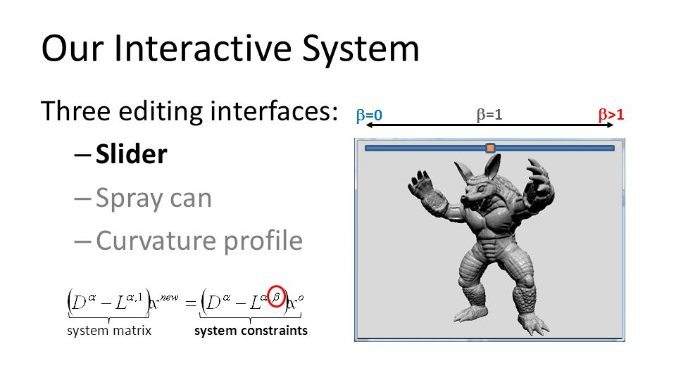 Our Interactive System Three editing interfaces: – Slider – Spray can – Curvature profile system matrixsystem constraints  =0  =1  >1
