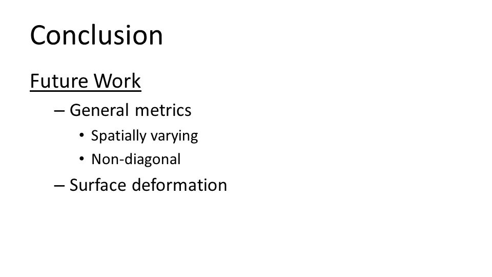 Conclusion Future Work – General metrics Spatially varying Non-diagonal – Surface deformation