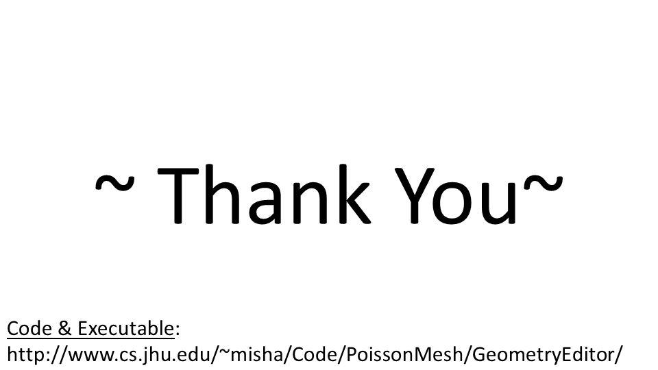 ~ Thank You~ Code & Executable: http://www.cs.jhu.edu/~misha/Code/PoissonMesh/GeometryEditor/