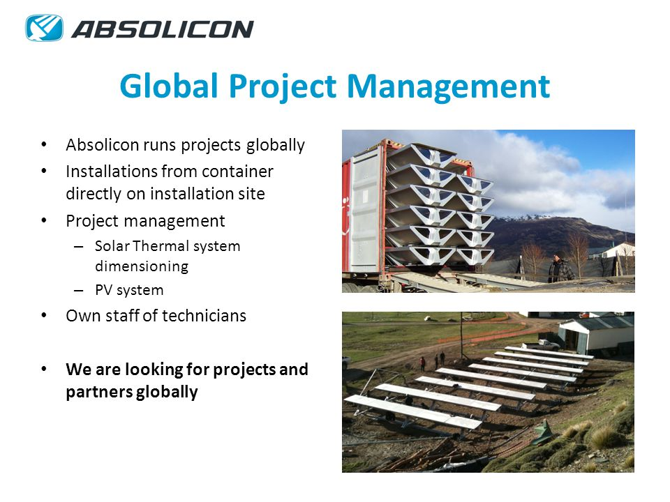 Global Project Management Absolicon runs projects globally Installations from container directly on installation site Project management – Solar Thermal system dimensioning – PV system Own staff of technicians We are looking for projects and partners globally