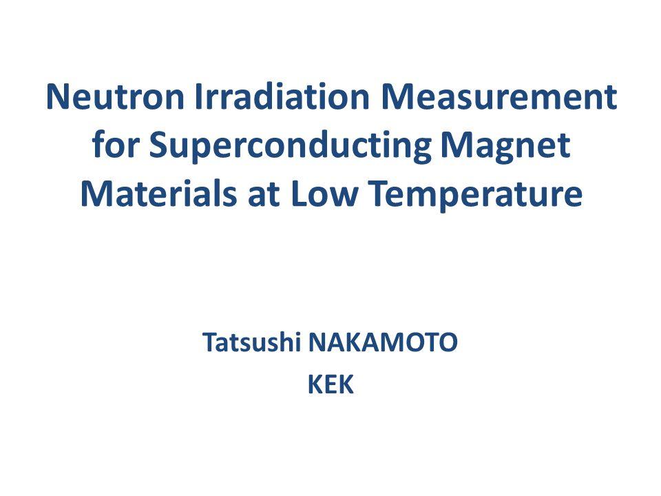 Neutron Irradiation Measurement for Superconducting Magnet Materials at Low Temperature Tatsushi NAKAMOTO KEK