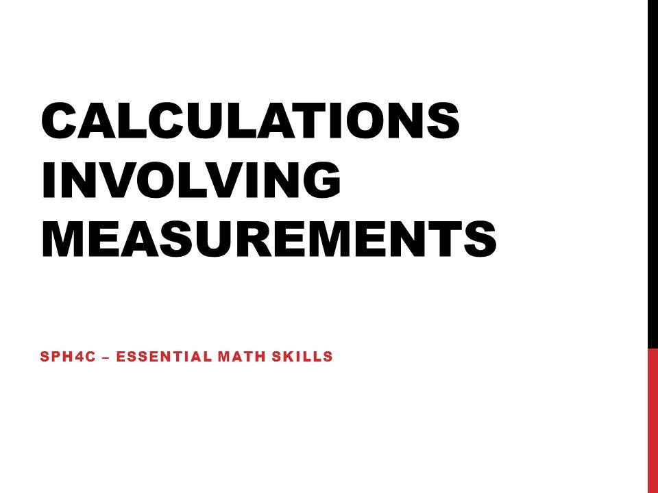 CALCULATIONS INVOLVING MEASUREMENTS SPH4C – ESSENTIAL MATH SKILLS