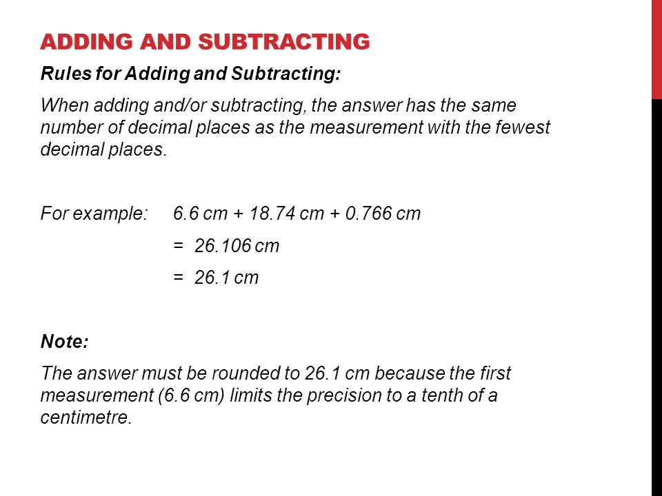 Rules for Adding and Subtracting: When adding and/or subtracting, the answer has the same number of decimal places as the measurement with the fewest