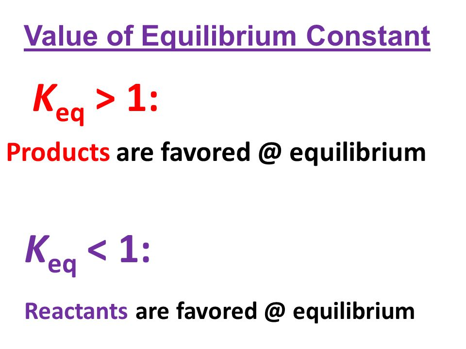 K eq > 1: Products are favored @ equilibrium K eq < 1: Reactants are favored @ equilibrium Value of Equilibrium Constant