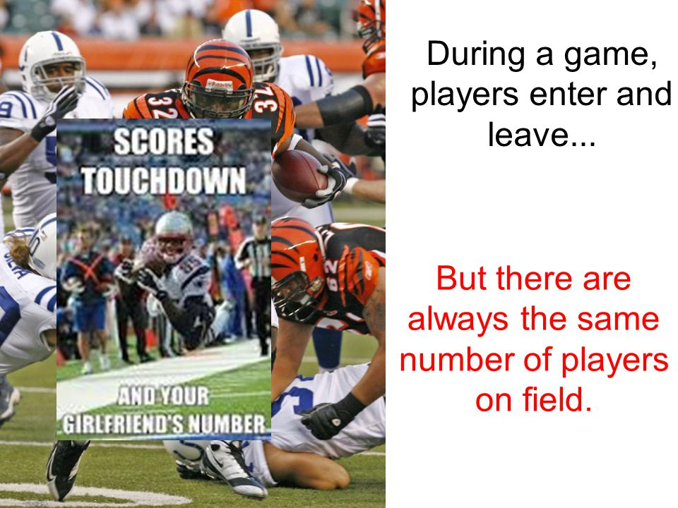 During a game, players enter and leave... But there are always the same number of players on field.