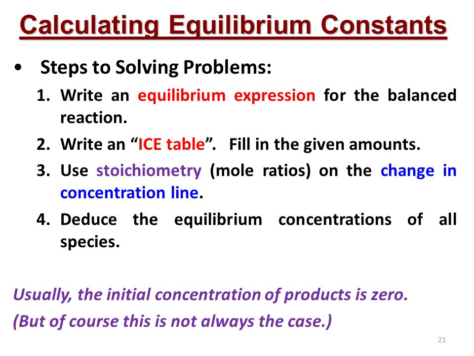 21 Calculating Equilibrium Constants Steps to Solving Problems: 1.Write an equilibrium expression for the balanced reaction.