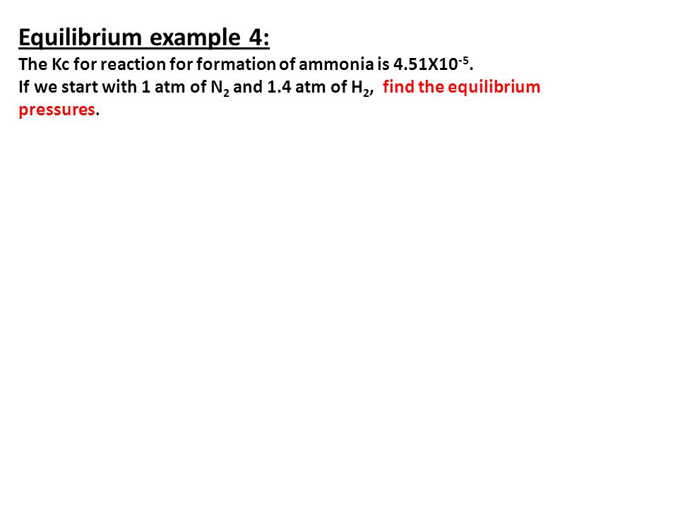 Equilibrium example 4: The Kc for reaction for formation of ammonia is 4.51X10 -5. If we start with 1 atm of N 2 and 1.4 atm of H 2, find the equilibr