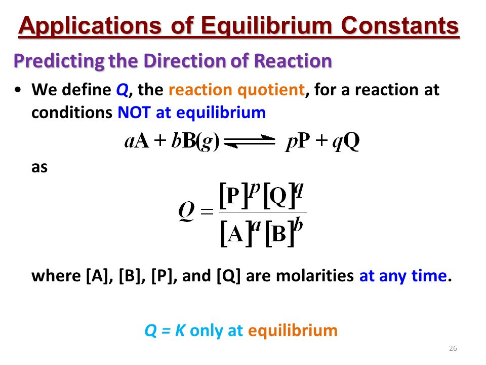 26 Applications of Equilibrium Constants Predicting the Direction of Reaction We define Q, the reaction quotient, for a reaction at conditions NOT at equilibrium as where [A], [B], [P], and [Q] are molarities at any time.