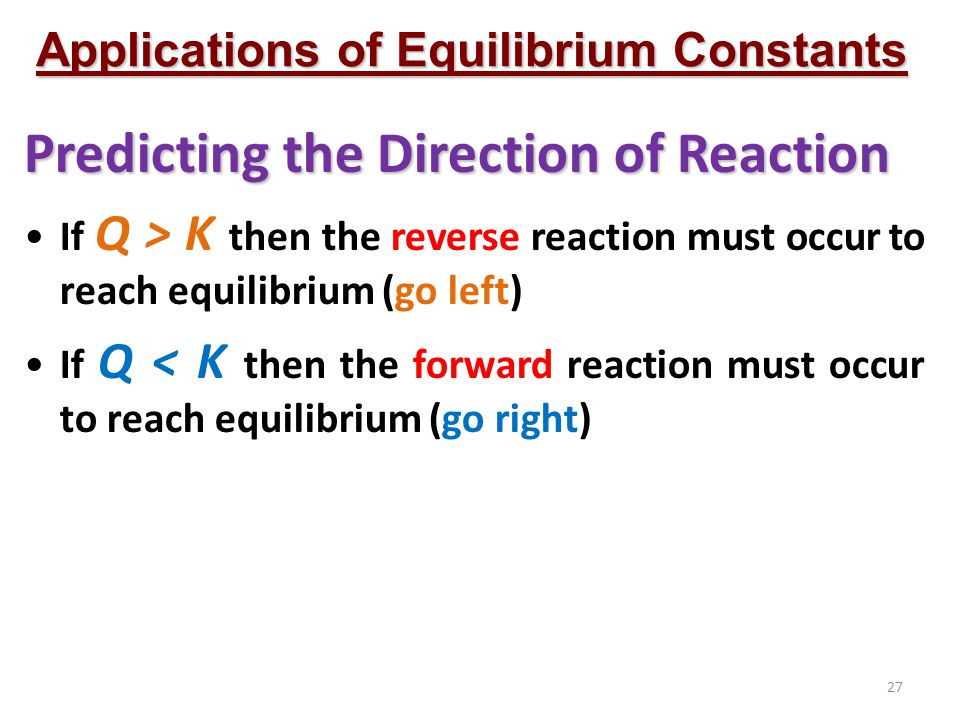27 Applications of Equilibrium Constants Predicting the Direction of Reaction If Q > K then the reverse reaction must occur to reach equilibrium (go left) If Q < K then the forward reaction must occur to reach equilibrium (go right)