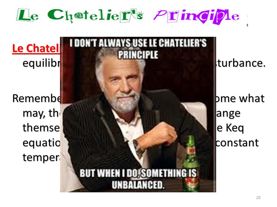 28 Le Chatelier's Principle: if you disturb an equilibrium, it will shift to undo the disturbance. Remember, in a system at equilibrium, come what may