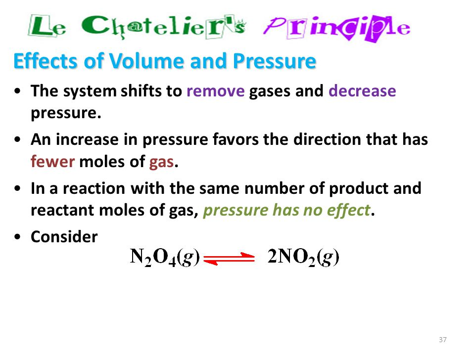 37 Effects of Volume and Pressure The system shifts to remove gases and decrease pressure. An increase in pressure favors the direction that has fewer