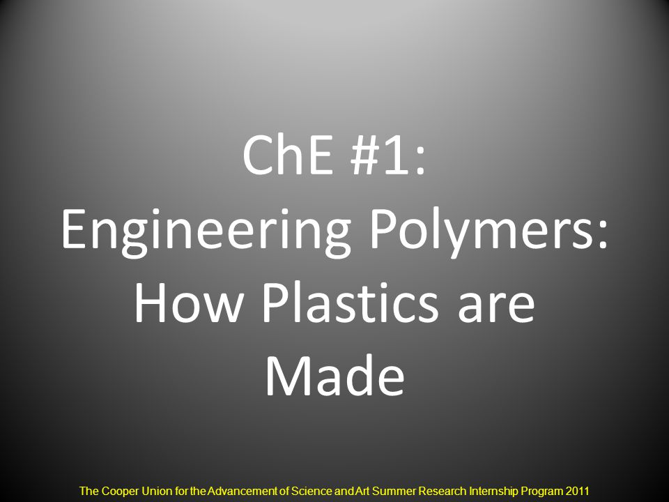 ChE #1: Engineering Polymers: How Plastics are Made The Cooper Union for the Advancement of Science and Art Summer Research Internship Program 2011
