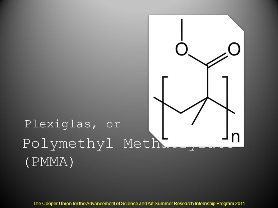 Polymethyl Methacrylate (PMMA) Plexiglas, or The Cooper Union for the Advancement of Science and Art Summer Research Internship Program 2011