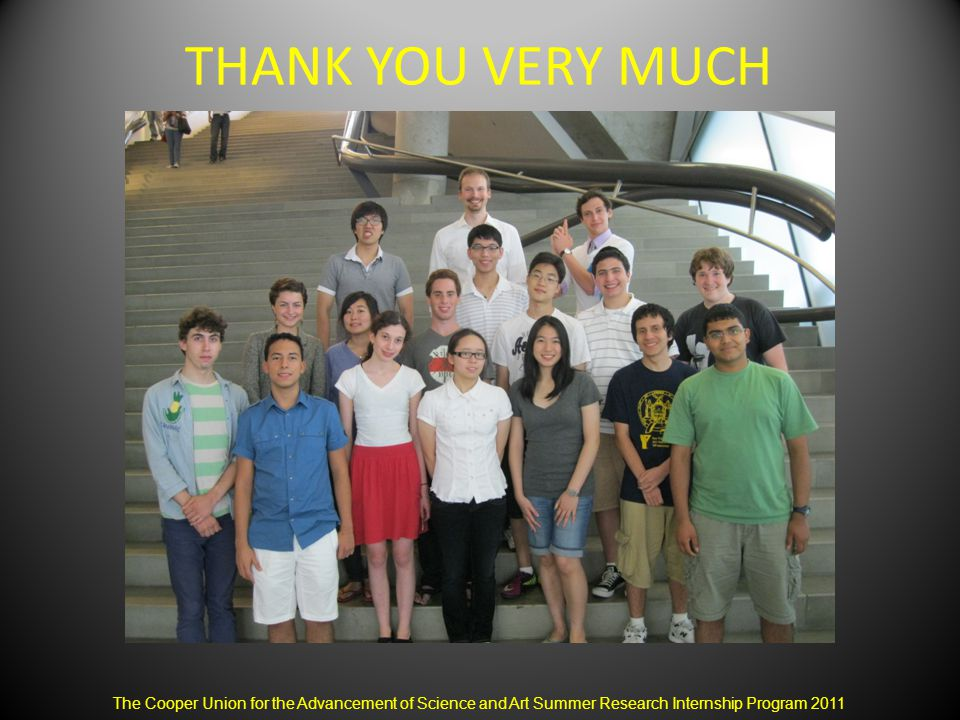 THANK YOU VERY MUCH The Cooper Union for the Advancement of Science and Art Summer Research Internship Program 2011