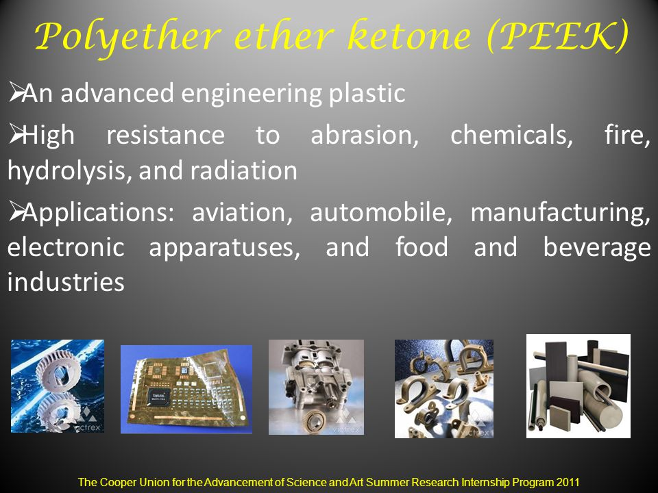 Polyether ether ketone (PEEK)  An advanced engineering plastic  High resistance to abrasion, chemicals, fire, hydrolysis, and radiation  Applications: aviation, automobile, manufacturing, electronic apparatuses, and food and beverage industries The Cooper Union for the Advancement of Science and Art Summer Research Internship Program 2011