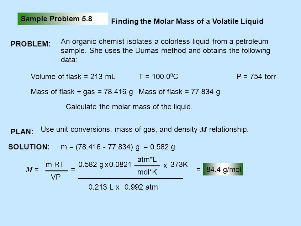 Sample Problem 5.8 Finding the Molar Mass of a Volatile Liquid PROBLEM: An organic chemist isolates a colorless liquid from a petroleum sample. She us