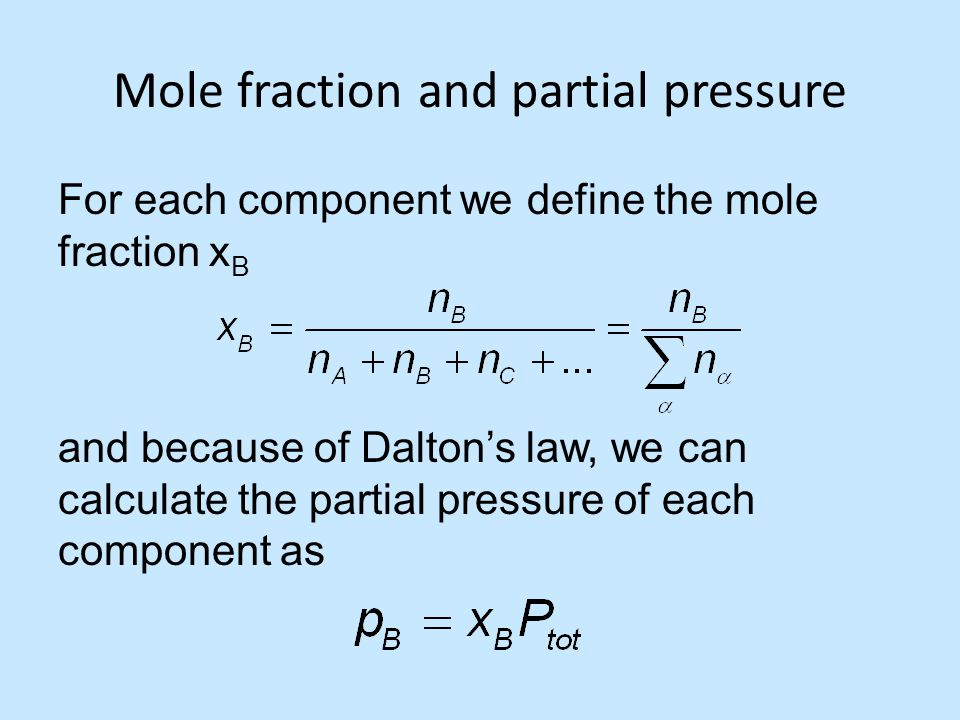 Mole fraction and partial pressure For each component we define the mole fraction x B and because of Dalton's law, we can calculate the partial pressu
