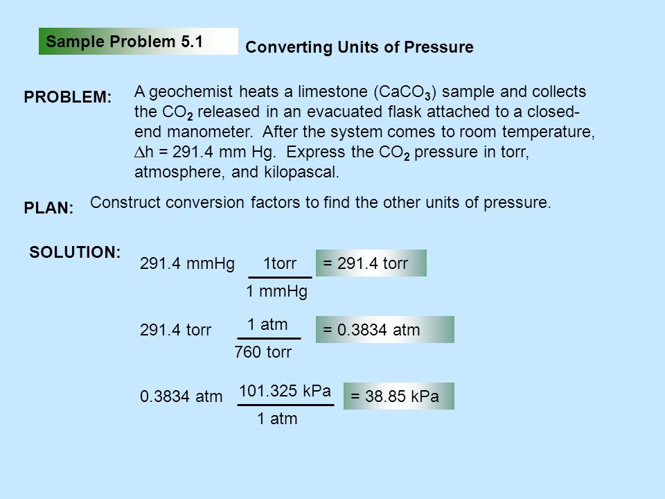 Sample Problem 5.1 Converting Units of Pressure PROBLEM: A geochemist heats a limestone (CaCO 3 ) sample and collects the CO 2 released in an evacuate