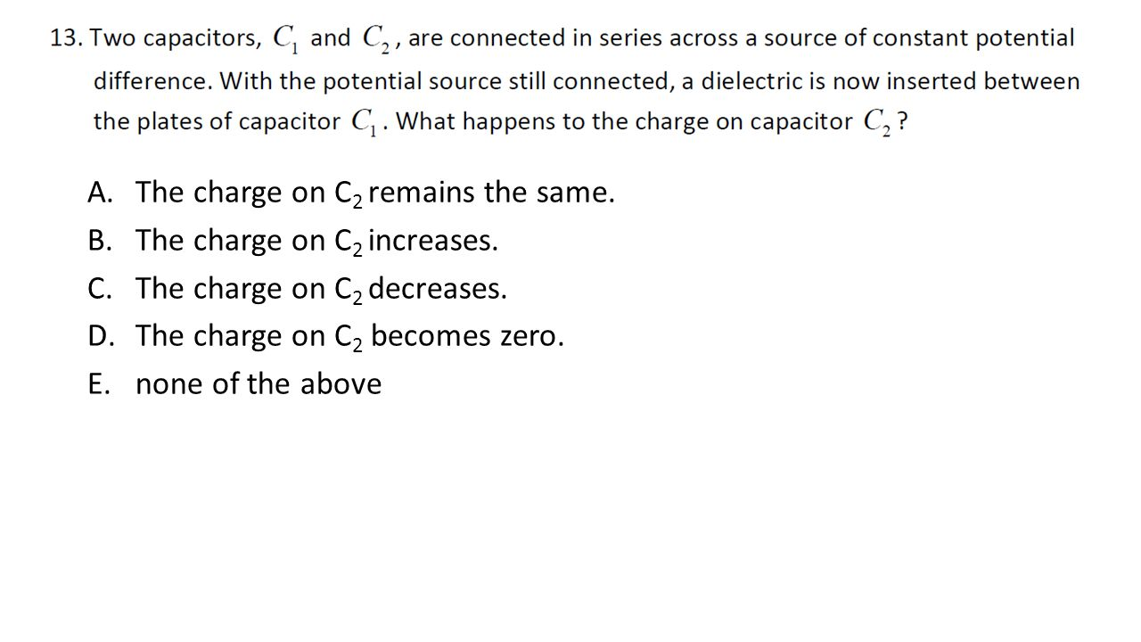 A.The charge on C 2 remains the same. B.The charge on C 2 increases. C.The charge on C 2 decreases. D.The charge on C 2 becomes zero. E.none of the ab