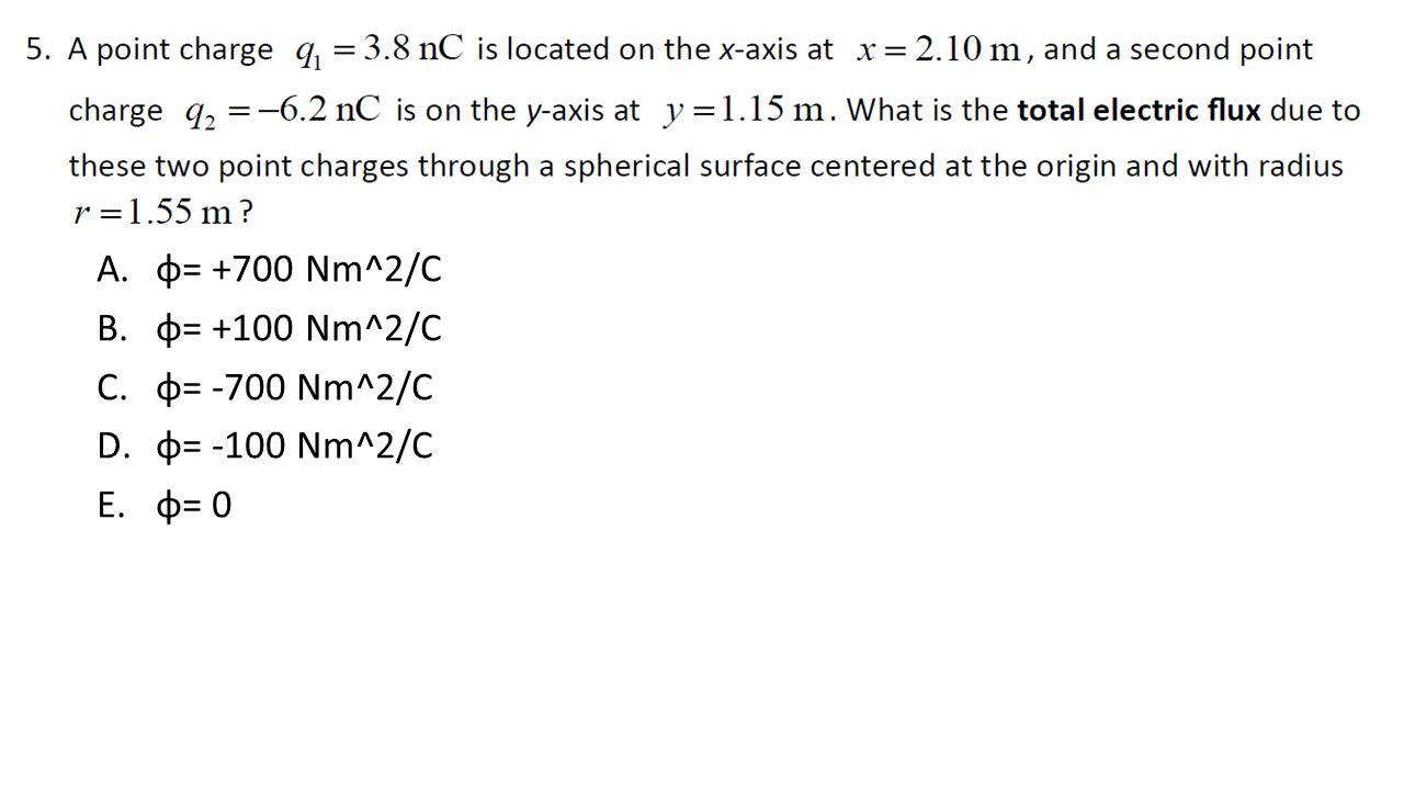 A.φ= +700 Nm^2/C B.φ= +100 Nm^2/C C.φ= -700 Nm^2/C D.φ= -100 Nm^2/C E.φ= 0