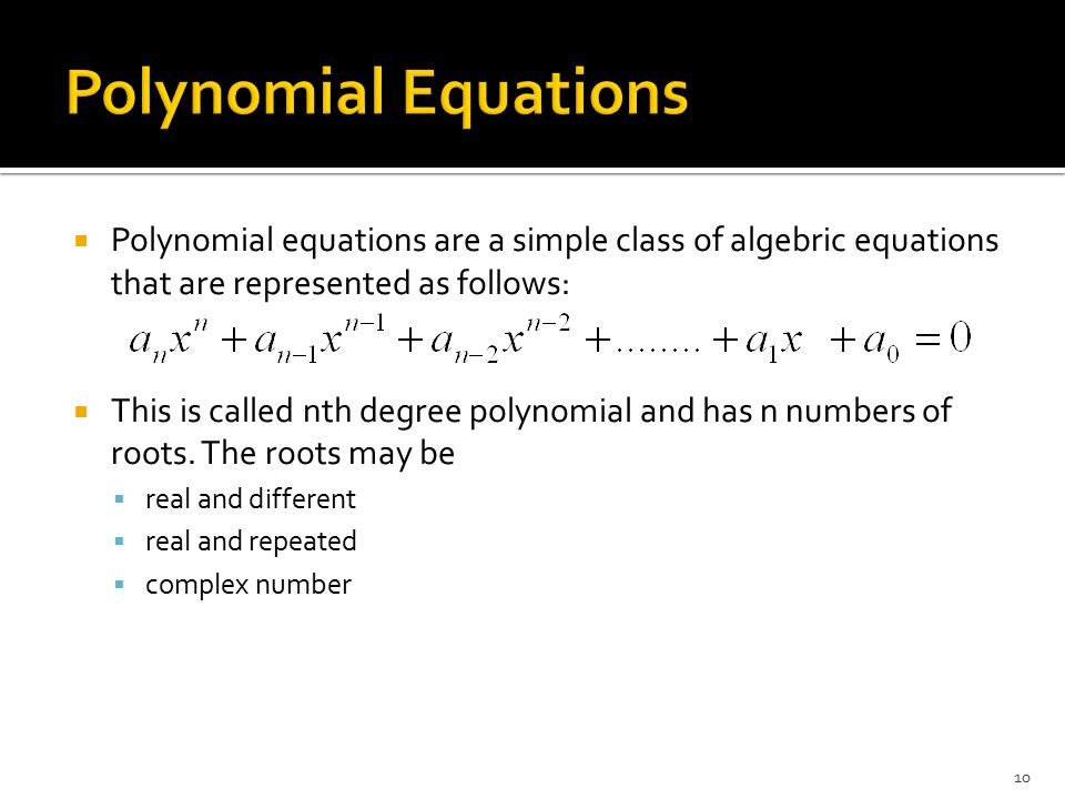  Polynomial equations are a simple class of algebric equations that are represented as follows:  This is called nth degree polynomial and has n numb
