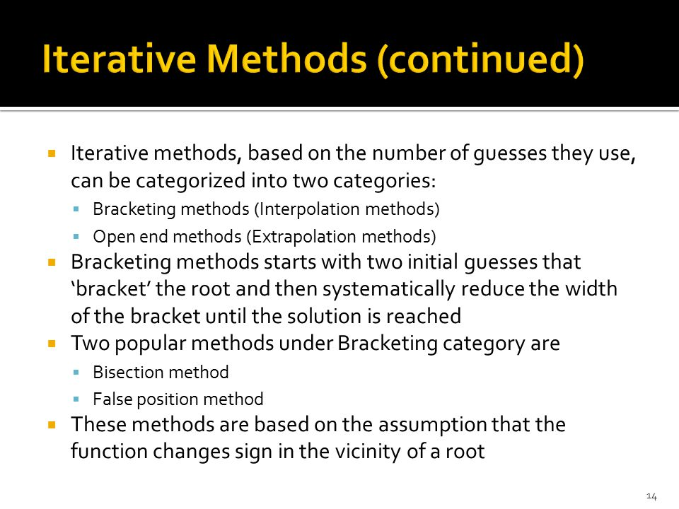  Iterative methods, based on the number of guesses they use, can be categorized into two categories:  Bracketing methods (Interpolation methods)  O