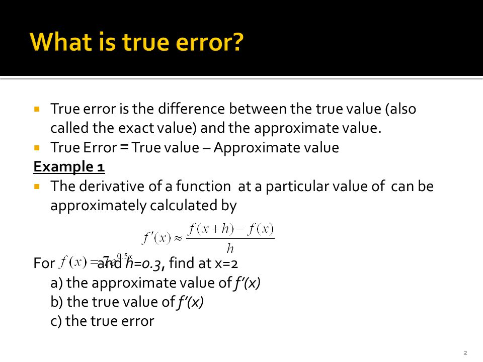  The approximate value is obtained from the previous equation as 10.265  The true value can be obtainted from the derivative of the function  The true value from the above equation is 9.514  True error = True value – Approximate value = -0.7506 3