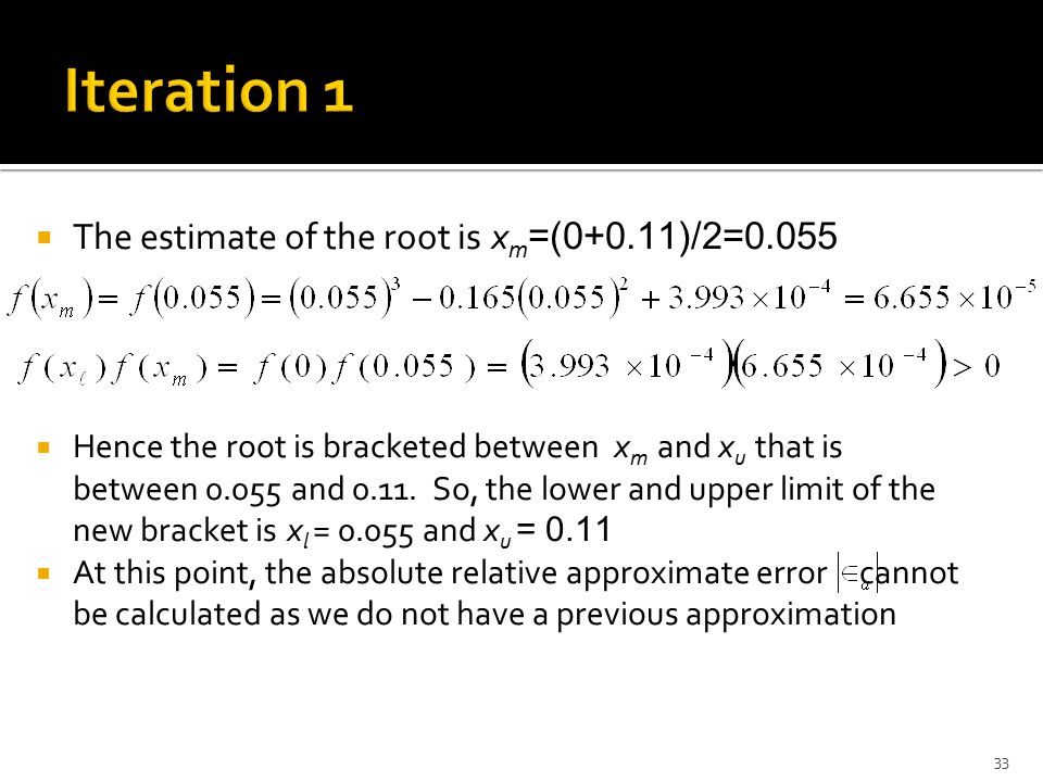  The estimate of the root is x m =(0+0.11)/2=0.055  Hence the root is bracketed between x m and x u that is between 0.055 and 0.11. So, the lower an