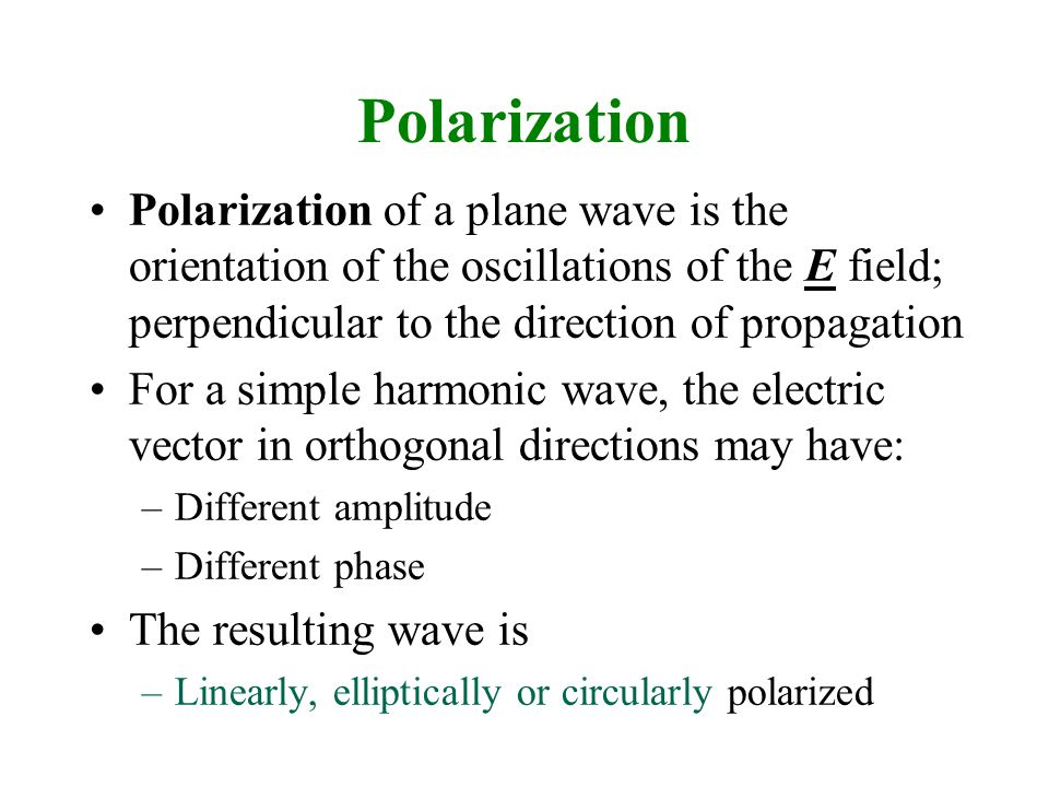 Polarization Polarization of a plane wave is the orientation of the oscillations of the E field; perpendicular to the direction of propagation For a simple harmonic wave, the electric vector in orthogonal directions may have: –Different amplitude –Different phase The resulting wave is –Linearly, elliptically or circularly polarized