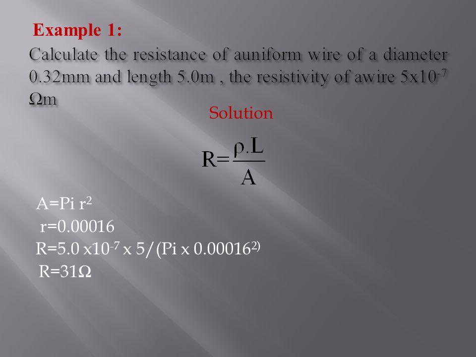 Solution A=Pi r 2 r=0.00016 R=5.0 x10 -7 x 5/(Pi x 0.00016 2) R=31 Ω Example 1: