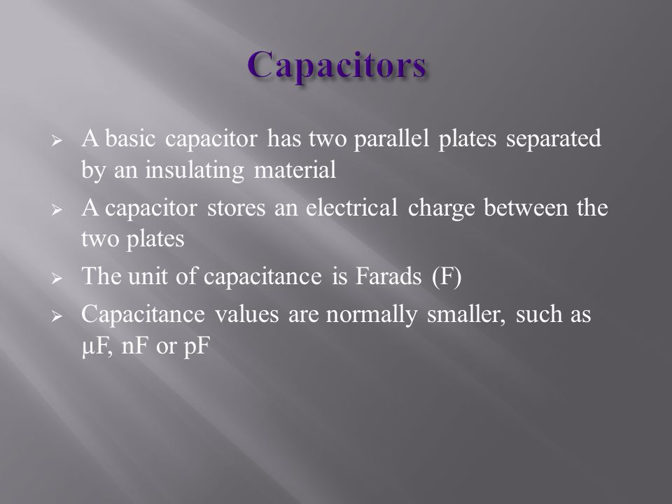  A basic capacitor has two parallel plates separated by an insulating material  A capacitor stores an electrical charge between the two plates  The unit of capacitance is Farads (F)  Capacitance values are normally smaller, such as µF, nF or pF